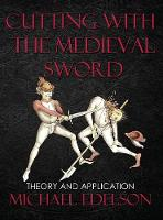 Cutting with the Medieval Sword Theory and Application by Michael Edelson