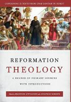 Reformation Theology A Reader of Primary Sources with Introductions by Bradford Littlejohn