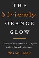 The Friendly Orange Glow The Untold Story of the PLATO System and the Dawn of Cyberculture by Brian Dear
