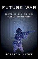 Future War Preparing for the New Global Battlefield by Robert H. Latiff