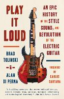 Play It Loud An Epic History of the Style, Sound, and Revolution of the Electric Guitar by Brad Tolinski, Alan di Perna