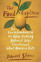 The Food Explorer The True Adventures of the Globe-Trotting Botanist Who Transformed What America Eats by Daniel Stone