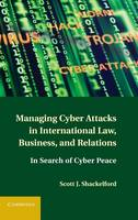 Managing Cyber Attacks in International Law, Business, and Relations In Search of Cyber Peace by Scott J. Shackelford