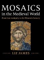 Mosaics in the Medieval World From Late Antiquity to the Fifteenth Century by Liz (University of Sussex) James