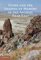 Cities and the Shaping of Memory in the Ancient Near East by Omur Harmansah