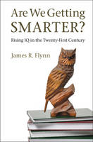 Are We Getting Smarter? Rising IQ in the Twenty-First Century by James R. (University of Otago, New Zealand) Flynn