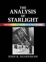 The Analysis of Starlight Two Centuries of Astronomical Spectroscopy by John B. (University of Canterbury, Christchurch, New Zealand) Hearnshaw