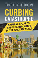 Curbing Catastrophe Natural Hazards and Risk Reduction in the Modern World by Timothy H. (University of South Florida) Dixon