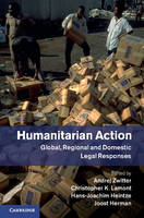 Humanitarian Action Global, Regional and Domestic Legal Responses by Andrej (Rijksuniversiteit Groningen, The Netherlands) Zwitter