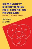 Complexity Dichotomies for Counting Problems: Volume 1, Boolean Domain by Jin-Yi (University of Wisconsin, Madison) Cai, Xi (Columbia University, New York) Chen