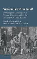 Supreme Law of the Land? Debating the Contemporary Effects of Treaties within the United States Legal System by Paul R. Dubinsky