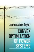 Convex Optimization of Power Systems by Joshua Adam (University of Toronto) Taylor