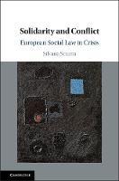 Solidarity and Conflict European Social Law in Crisis by Silvana (Universit... degli Studi, Florence) Sciarra
