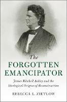 The Forgotten Emancipator James Mitchell Ashley and the Ideological Origins of Reconstruction by Rebecca E. Zietlow