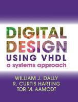 Digital Design Using VHDL A Systems Approach by William J. (Stanford University, California) Dally, R. Curtis Harting, Tor M. (University of British Columbia, Vancouve Aamodt