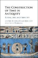 The Construction of Time in Antiquity Ritual, Art, and Identity by Jonathan (University of Haifa, Israel) Ben-Dov