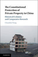 The Constitutional Protection of Private Property in China Historical Evolution and Comparative Research by Chuanhui Wang