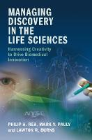 Managing Discovery in the Life Sciences Harnessing Creativity to Drive Biomedical Innovation by Philip A. (University of Pennsylvania) Rea, Mark V. (University of Pennsylvania) Pauly, Lawton Robert (University of Pen Burns