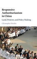 Responsive Authoritarianism in China Land, Protests, and Policy Making by Christopher (Bowdoin College, Maine) Heurlin