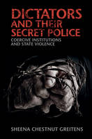 Dictators and their Secret Police Coercive Institutions and State Violence by Sheena Chestnut (University of Missouri, Columbia) Greitens