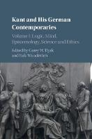 Kant and His German Contemporaries : Volume 1 Volume 1: Logic, Mind, Epistemology, Science and Ethics by Corey W. (University of Western Ontario) Dyck
