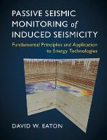 Passive Seismic Monitoring of Induced Seismicity Fundamental Principles and Application to Energy Technologies by David (University of Calgary) Eaton