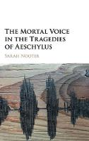 The Mortal Voice in the Tragedies of Aeschylus by Sarah (University of Chicago) Nooter