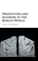 Prostitutes and Matrons in the Roman World by Anise K. (Western Michigan University) Strong