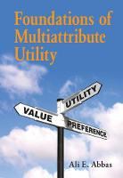 Foundations of Multiattribute Utility by Ali E. (University of Southern California) Abbas