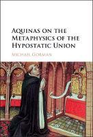 Aquinas on the Metaphysics of the Hypostatic Union by Michael (Catholic University of America, Washington DC) Gorman