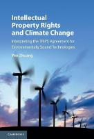 Intellectual Property Rights and Climate Change Interpreting the TRIPS Agreement for Environmentally Sound Technologies by Wei Zhuang