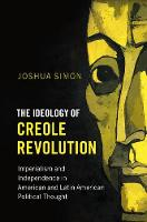 The Ideology of Creole Revolution Imperialism and Independence in American and Latin American Political Thought by Joshua (Columbia University, New York) Simon