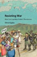 Resisting War How Communities Protect Themselves by Oliver (University of Denver) Kaplan