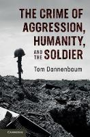The Crime of Aggression, Humanity, and the Soldier by Tom (Tufts University, Massachusetts) Dannenbaum