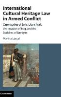 International Cultural Heritage Law in Armed Conflict Case-Studies of Syria, Libya, Mali, the Invasion of Iraq, and the Buddhas of Bamiyan by Marina Lostal