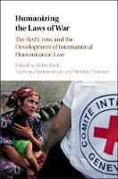 Humanizing the Laws of War The Red Cross and the Development of International Humanitarian Law by Robin Geiss