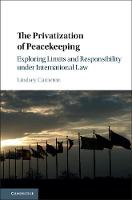 The Privatization of Peacekeeping Exploring Limits and Responsibility under International Law by Lindsey Cameron