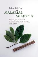 Malarial Subjects Empire, Medicine and Nonhumans in British India, 1820-1909 by Rohan (University of Reading) Deb Roy