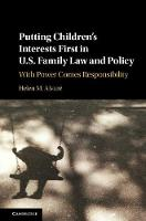 Putting Children's Interests First in US Family Law and Policy With Power Comes Responsibility by Helen M. (George Mason University, Virginia) Alvare