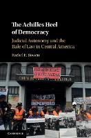 The Achilles Heel of Democracy Judicial Autonomy and the Rule of Law in Central America by Rachel E. (Ohio State University) Bowen