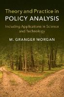 Theory and Practice in Policy Analysis Including Applications in Science and Technology by Granger (Carnegie Mellon University, Pennsylvania) Morgan