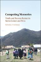 Competing Memories Truth and Reconciliation in Sierra Leone and Peru by Rebekka (King's College London) Friedman