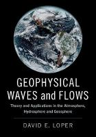 Geophysical Waves and Flows Theory and Applications in the Atmosphere, Hydrosphere and Geosphere by David E. (Florida State University) Loper