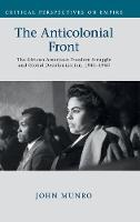 The Anticolonial Front The African American Freedom Struggle and Global Decolonisation, 1945-1960 by John (Saint Mary's University, Nova Scotia) Munro