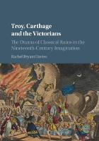 Troy, Carthage and the Victorians The Drama of Classical Ruins in the Nineteenth-Century Imagination by Rachel (University of Durham) Bryant Davies
