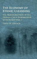 The Economy of Ethnic Cleansing The Transformation of the German-Czech Borderlands after World War II by David Wester Gerlach