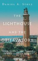 The Lighthouse and the Observatory Islam, Science, and Empire in Late Ottoman Egypt by Daniel A. (Northwestern University, Illinois) Stolz