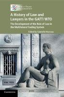 A History of Law and Lawyers in the GATT/WTO The Development of the Rule of Law in the Multilateral Trading System by Roberto Azevedo
