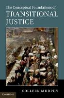 The Conceptual Foundations of Transitional Justice by Colleen (University of Illinois, Urbana-Champaign) Murphy