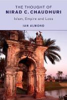 The Thought of Nirad C. Chaudhuri Islam, Empire and Loss by Ian Almond
